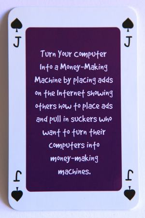 Playing card jack of spades reads: Turn your computer into a money making machine by placing ads on the internet showing others how to place ads and pull in the suckers who want to turn their computers into money making machines.