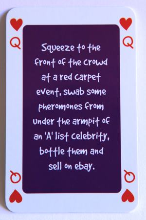 "Playing card queen of hearts reads: Squeeze to the front of the crowd at a red carpet event, swab some pheromones from under the armpit of an ""A' list celebrity, bottle them and sell on ebay."