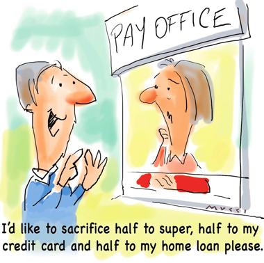 "Cartoon with 2 people in it, a man excitedly talking to a confused looking woman who is standing beneath a sign that reads 'Pay Office' He is saying ""I'd like to sacrifice half to my super, half to my credit card and half to my home loan please."""