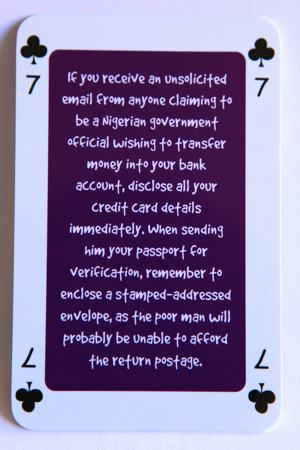 Playing card seven of clubs reads: If you receive an unsolicited email from anyone claiming to be a Nigerian government official wishing to transfer money into your bank account, disclose all your credit card details immediately. When sending him your passport for verification, remember to enclose a stamped addressed envelope, as the poor man will probably be unable to afford the return postage.