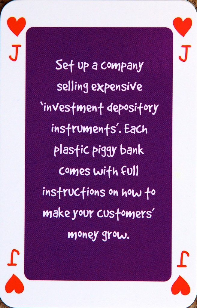 "Playing card Jack of hearts reads: Set up a company selling expensive ""investment depository instruments"". Each plastic piggy bank comes with full instructions on how to make your customers' money grow."