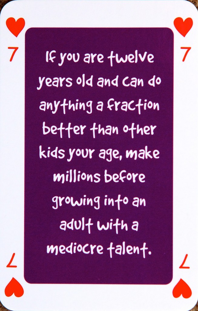 Playing card 7 of hearts reads: If you are twelve years old and can do anything a fraction better than other kids your age, make millions before growing into an adult with a mediocre talent.